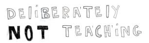 deliberately not teaching